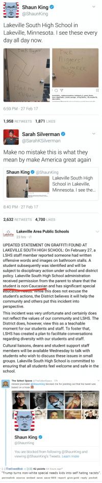 "America, Bad, and Community: Shaun King e  @shaunking  Lakeville South High School in  Lakeville, Minnesota. I see these every  day all day now  qgers  ис  ogers  ail the  ㄇ  nonchalet, maltezzzspamss, katiegula 2, grace ibsen,  devo, bbgmadiii, t bobo savage, _kvng.banks, lily.snyder18,  ddz.collins  6:59 PM 27 Feb 17  1,958 RETWEETS1,871 LIKES   Sarah Silverman  @SarahKSilverman  Make no mistake this is what they  mean by make America great again  Shaun King@ShaunKing  Lakeville South High  School in Lakeville,  Minnesota. I see the..  hige  Hail the k  aul the  只  8:40 PM 27 Feb 17  2,632 RETWEETS 4,700 LIKES   臺Lakeville Area Public Schools  Lakeville  ake 3 hrs  AREA PUBLIC SCHOOLS  UPDATED STATEMENT ON GRAFFITI FOUND AT  LAKEVILLE SOUTH HIGH SCHOOL: On February 27, a  LSHS staff member reported someone had written  offensive words and images on bathroom stalls. A  student subsequently was identified and will be  subject to disciplinary action under school and district  policy. Lakeville South High School administration  received permission from the parent to share that the  student is non-Caucasian and has significant special  eaucauom HEES nle this does not excuse the  student's actions, the District believes it will help the  community and others put this incident into  perspective  This incident was very unfortunate and certainly does  not reflect the values of our community and LSHS. The  District does, however, view this as a teachable  moment for our students and staff. To foster that,  LSHS has created a plan to facilitate conversations  regarding diversity with our students and staff  Cultural liaisons, deans and student support staff  members will be available Wednesday to talk with  students who wish to discuss these issues in small  groups. Lakeville South High School is committed to  ensuring that all students feel welcome and safe in the  school   The Safest Space TheSafestSpace 17h  Honest journalist @ShaunKing blocked me for pointing out that his tweet was  based on a hoax  Shaun King >  @ShaunKing  You are blocked from following @ShaunKing and  viewing @ShaunKing's Tweets. Learn more   - [+3] 42 points 14 hours agox  Trump turns non-white special needs kids into self hating racists"".  permalink source embed save save-RES report give gold reply pocket <p><a href=""https://libertariancrusader.tumblr.com/post/166241662361/never-letit-die-nunyabizni"" class=""tumblr_blog"">libertariancrusader</a>:</p>  <blockquote><p><a href=""http://never-let--it-die.tumblr.com/post/158095082201/nunyabizni-siryouarebeingmocked-oop-talcum"" class=""tumblr_blog"">never-let–it-die</a>:</p><blockquote> <p><a href=""http://nunyabizni.tumblr.com/post/158088774092/oop"" class=""tumblr_blog"">nunyabizni</a>:</p> <blockquote> <p><a href=""http://siryouarebeingmocked.tumblr.com/post/158088574709/oop"" class=""tumblr_blog"">siryouarebeingmocked</a>:</p>  <blockquote><p><i>oop</i></p></blockquote>  <p>Talcum X fucks up again. Shocking</p> </blockquote>  <p>Good thing he's not white, otherwise they'd kidnap him and livestream his torture.</p> </blockquote>  <p>I'm pretty sure every one of these ""racist messages put up by evil white people"" that I have seen have turned out to be hoaxes usually perpetrated by the anti-white person who took the photo.</p><p>I'm sure there are *some* legit ones out there, but for fucks sake, if racism is really that bad, you shouldn't have to make shit up to support your narrative.</p></blockquote>  <p>Let&rsquo;s not forget Sarah Silverman also thought a construction marking was a swastika. These people ain&rsquo;t batting 1000.</p>"