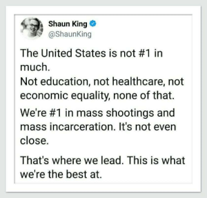 Incarceration: Shaun King o  @shaunking  The United States is not #1 in  much.  Not education, not healthcare, not  economic equality, none of that.  We're #1 in mass shootings and  mass incarceration. It's not evern  close  That's where we lead. This is what  we're the best at.