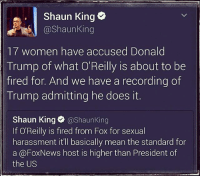 Donald Trump, Memes, and Shaun King: Shaun King  @Shaun King  17 women have accused Donald  Trump of what O'Reilly is about to be  fired for. And we have a recording of  Trump admitting he does it.  Shaun King  @Shaun King  If O'Reilly is fired from Fox for sexual  harassment it'll basically mean the standard for  a @FoxNews host is higher than President of  the US