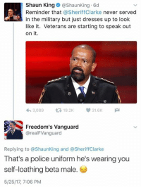 Memes, Police, and Shaun King: Shaun King Shaun King 6d  Reminder that  a Sheriff Clarke never served  in the military but just dresses up to look  like it. Veterans are starting to speak out  on it.  V 31.6K  3,089  t 19.2K  Freedom's Vanguard  areal FVanguard  Replying to @Shaun King and @Sheriff Clarke  That's a police uniform he's wearing you  self-loathing beta male  5/25/17, 7:06 PM (JV) Idiot.  #TalcumX