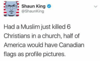 Memes, Shaun King, and 🤖: Shaun King  @Shaun King  Had a Muslim just killed 6  Christians in a church, half of  America would have Canadian  flags as profile pictures.