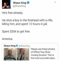 America, Jail, and Memes: Shaun King  @Shaun King  He's free already  He shot a boy in the forehead with a rifle,  killing him, and spent 12 hours in jail.  Spent $30k to get free.  America.  Shaun King  (a Shaun King  Please use these photos  of Officer Roy Oliver  moving forward. This is  the most accurate repre... Update on JordanEdwards' killer