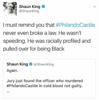 Memes, Shaun King, and Black: Shaun King  @Shaun King  I must remind you that  #PhilandoCastile  never even broke a law. He wasn't  speeding. He was racially profiled and  pulled over for being Black  Shaun King  @Shaun King  Again.  Jury just found the officer who murdered  #PhilandoCastile in cold blood not guilty