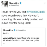 Memes, Shaun King, and Black: Shaun King  @Shaun King  I must remind you that  #PhilandoCastile  never even broke a law. He wasn't  speeding. He was racially profiled and  pulled over for being Black  Shaun King  @Shaun King  Again.  Jury just found the officer who murdered  #PhilandoCastile in cold blood not guilty.
