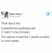 "Black Lives Matter, Memes, and Obama: Shaun King  @Shaun King  Think about this.  5 presidential candidates left.  4 ""claim"" to be Christian.  The Vatican invited the 1 Jewish socialist  to come speak. Truth 😎 ––––––––––––––––––––––––––– 👍🏻 Turn On Post Notifications! 📝 Register To Vote 📢 Raise Awareness For Our Revolution 💰 Donate to Bernie ––––––––––––––––––––––––––– FeelTheBern DemDebate BernieSanders Bernie2016 Hillary2016 GopDebate Obama HillaryClinton President BernieSanders2016 election2016 trump2016 Vegan BlackLivesMatter birdieSanders Vote NewYork California Cali Caucus Primary BernieOrBUST WhichHillary NeverHillary HillaryForPrison ToneDownForWhat Wyoming –––––––––––––––––––––––––––"