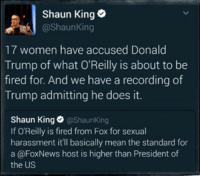 Donald Trump, Memes, and Shaun King: Shaun King  @Shaunking  17 women have accused Donald  Trump of what O'Reilly is about to be  fired for. And we have a recording of  Trump admitting he does it.  Shaun King  @Shaun King  If OReilly is fired from Fox for sexual  harassment it'll basically mean the standard for  a @FoxNews host is higher than President of  the US This grabbed my attention.
