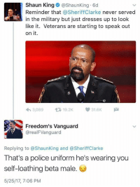 """Police, Tbh, and Tumblr: Shaun King@ShaunKing 6d  Reminder that @SheriffClarke never served  in the military but just dresses up to look  like it. Veterans are starting to speak out  on it.  3,089 19.2K31.6K  Freedom's Vanguard  @realFVanguard  Replying to @ShaunKing and @SheriffClarke  That's a police uniform he's wearing you  self-loathing beta male  5/25/17, 7:06 PM <p><a href=""""http://cisnowflake.tumblr.com/post/161104796611/brosefvondudehomie-triggeredmedia-white-male"""" class=""""tumblr_blog"""">cisnowflake</a>:</p>  <blockquote><p><a href=""""https://brosefvondudehomie.tumblr.com/post/161104623875/triggeredmedia-white-male-that-was-never-black"""" class=""""tumblr_blog"""">brosefvondudehomie</a>:</p>  <blockquote><p><a href=""""https://triggeredmedia.tumblr.com/post/161099518167/white-male-that-was-never-black-but-just-dresses"""" class=""""tumblr_blog"""">triggeredmedia</a>:</p>  <blockquote><p>White male that was never black but just dresses up to look like it criticizes police who wears a police uniform.</p></blockquote>  <p>Talcom X trying to speak for vets now.</p></blockquote>  <p>Shaun King needs stop. He's beyond embarrassing.</p></blockquote>  <p>He's a walking tragedy tbh.</p>"""