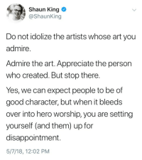 Tumblr, Shaun King, and Appreciate: Shaun King  @ShaunKing  Do not idolize the artists whose art you  admire  Admire the art. Appreciate the person  who created. But stop there.  Yes, we can expect people to be of  good character, but when it bleeds  over into hero worship, you are setting  yourself (and them) up for  disappointment.  5/7/18, 12:02 PM sasquatchandleatherjacket:a good reminder for fandom