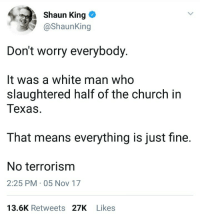 Blackpeopletwitter, Church, and Shaun King: Shaun King  @ShaunKing  Don't worry everybody  It was a white man who  slaughtered half of the church in  Texas  That means everything is just fine.  No terrorism  2:25 PM 05 Nov 17  13.6K Retweets 27K Likes <p>🤔 (via /r/BlackPeopleTwitter)</p>