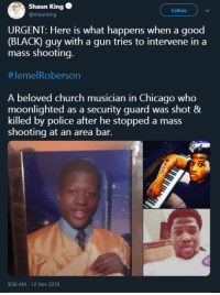 Good guy with a gun only works when youre the wight color.: Shaun King  @shaunking  Follow  URGENT: Here is what happens when a good  (BLACK) guy with a gun tries to intervene in a  mass shooting.  #Jeme!Roberson  A beloved church musician in Chicago who  moonlighted as a security guard was shot &  killed by police after he stopped a mass  shooting at an area bar.  9:56 AM - 12 Nov 2018 Good guy with a gun only works when youre the wight color.
