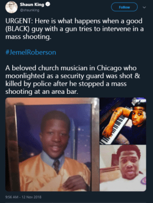 Good guy with a gun only works when youre the wight color. by Flomosho MORE MEMES: Shaun King  @shaunking  Follow  URGENT: Here is what happens when a good  (BLACK) guy with a gun tries to intervene in a  mass shooting.  #Jeme!Roberson  A beloved church musician in Chicago who  moonlighted as a security guard was shot &  killed by police after he stopped a mass  shooting at an area bar.  9:56 AM - 12 Nov 2018 Good guy with a gun only works when youre the wight color. by Flomosho MORE MEMES