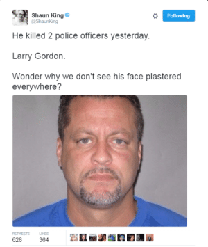 "Black Lives Matter, Gif, and Police: Shaun King  @Shaunking  Following  He killed 2 police officers yesterday.  Larry Gordon.  Wonder why we don't see his face plastered  everywhere?  RETWEETS LIKES thebeautysupplystore:  drwhothefuckyouthinkyoutalkinto:  mastathegod:  trebled-negrita-princess:  chadvally:  lagonegirl:  4mysquad:    Can't blame #BlackLivesMatter on this….that's why       he's a lone wolf    ""This was completely out of his nature""  Cuz he white that's why  ""we never would have thought he could do something like this.""  I can't with the blatant hypocrisy     ☕️"