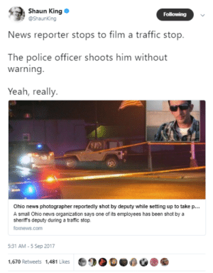 haiku-robot:  black-to-the-bones: A small Ohio news organization said one of its photographers was shot by a sheriff's deputy Monday night while he set up to take pictures of a random traffic stop. The newspaper speculated that the deputy may have mistaken the camera for a weapon. Andy Grimm(the victim) said the deputy, identified in reports as Jake Shaw, gave him no warning. Well, you want to film a traffic stop? You will get executed for that.   well you want to film a traffic stop you will get executed for that ^Haiku^bot^9. I detect haikus with 5-7-5 format. Sometimes I make mistakes.Support me to cyborgify you! (ʘ‿ʘ) | PayPal | Patreon : Shaun King  @ShaunKing  Following  News reporter stops to film a traffic stop.  The police officer shoots him without  warning  Yeah, really  Ohio news photographer reportedly shot by deputy while setting up to take p...  A small Ohio news organization says one of its employees has been shot bya  sheriffs deputy during a traffic stop.  foxnews.com  5:31 AM-5 Sep 2017  1,670 Retweets 1,481 Likes haiku-robot:  black-to-the-bones: A small Ohio news organization said one of its photographers was shot by a sheriff's deputy Monday night while he set up to take pictures of a random traffic stop. The newspaper speculated that the deputy may have mistaken the camera for a weapon. Andy Grimm(the victim) said the deputy, identified in reports as Jake Shaw, gave him no warning. Well, you want to film a traffic stop? You will get executed for that.   well you want to film a traffic stop you will get executed for that ^Haiku^bot^9. I detect haikus with 5-7-5 format. Sometimes I make mistakes.Support me to cyborgify you! (ʘ‿ʘ) | PayPal | Patreon