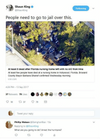 what ares: Shaun King  @ShaunKing  Following  People need to go to jail over this.  At least 5 dead after Florida nursing home left with no A/C from Irma  At least five people have died at a nursing home in Hollywood, Florida, Broward  County Mayor Barbara Sharief confirmed Wednesday morning  cnn.com  4:26 PM-13 Sep 2017  37 Retweets 79 Likes  Tweet your reply  Phillip Watson DamghanRise 15s  Replying to @Shaunking  What are you going to do? Arrest the hurricane?