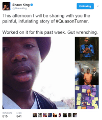 Blackpeopletwitter, Shaun King, and Another: Shaun King  @ShaunKing  Following  This afternoon I will be sharing with you the  painful, infuriating story of #QuasonTurner.  Worked on it for this past week. Gut wrenching  RETWEETS  LIKES  815  841 <p>Another injustice (via /r/BlackPeopleTwitter)</p>