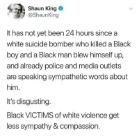 Blackpeopletwitter, Police, and Shaun King: Shaun King  @ShaunKing  It has not yet been 24 hours since a  white suicide bomber who killed a Black  boy and a Black man blew himself up  and already police and media outlets  are speaking sympathetic words about  him.  It's disgusting.  Black VICTIMS of white violence get  less sympathy & compassion. <p>Typical or a new low? (via /r/BlackPeopleTwitter)</p>