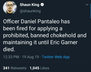 Justice ✊🏽: Shaun King  @shaunking  Officer Daniel Pantaleo has  been fired for applying a  prohibited, banned chokehold and  maintaining it until Eric Garner  died.  12:33 PM 19 Aug 19 Twitter Web App  341 Retweets 1,045 Likes Justice ✊🏽