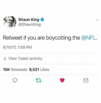 Memes, Nfl, and Shaun King: Shaun King  @ShaunKing  Retweet if you are boycotting the @NFL  9/10/17, 1:59 PM  l View Tweet activity  15K Retweets 9,521 Likes We stand with ColinKaepernick! ✊🏾✊🏾