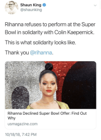Colin Kaepernick, Rihanna, and Super Bowl: Shaun King  @shaunking  Rihanna refuses to perform at the Super  Bowl in solidarity with Colin Kaepernick.  This is what solidarity looks like  Thank you @rihanna  Rihanna Declined Super Bowl Offer: Find Out  Why  usmagazine.com  10/18/18, 7:42 PM Queen RiRi
