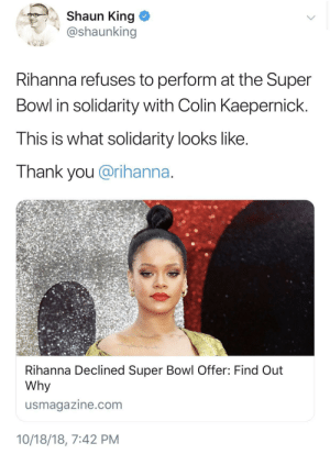 Colin Kaepernick, Dank, and Memes: Shaun King  @shaunking  Rihanna refuses to perform at the Super  Bowl in solidarity with Colin Kaepernick.  This is what solidarity looks like  Thank you @rihanna  Rihanna Declined Super Bowl Offer: Find Out  Why  usmagazine.com  10/18/18, 7:42 PM Queen RiRi by kingtah MORE MEMES