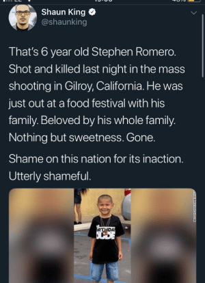 Another senseless shooting, this time it took this small angel: Shaun King  @shaunking  That's 6 year old Stephen Romero.  Shot and killed last night in the mass  shooting in Gilroy, California. He was  just out at a food festival with his  family. Beloved by his whole family.  Nothing but sweetness. Gone.  Shame on this nation for its inaction.  Utterly shameful.  RTHDA  NEO DAY AREAFAMILY Another senseless shooting, this time it took this small angel