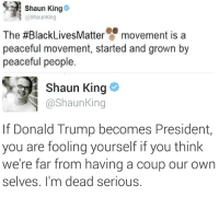 Donald Trump, Shaun King, and Black: Shaun King  @Shaunking  The #Black LivesMatter  movement is a  peaceful movement, started and grown by  peaceful people  Shaun King  @Shaun King  If Donald Trump becomes President,  you are fooling yourself if you think  we're far from having a coup our own  selves. I'm dead serious.