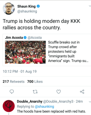 "Kampaign Rallies coming to a town near you (via /r/BlackPeopleTwitter): Shaun King  @shaunking  Trump is holding modern day KKK  rallies across the country  Jim Acosta  @Acosta  Scuffle breaks out in  Trump crowd after  protesters held up  ""immigrants built  America"" sign. Trump su...  0:48  10:12 PM 01 Aug 19  217 Retweets 700 Likes  Double_Anarchy @Double_Anarchy3 24m  Replying to @shaunking  The hoods have been replaced with red hats. Kampaign Rallies coming to a town near you (via /r/BlackPeopleTwitter)"