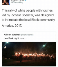 Crafty: @Shaun King  This rally of white people with torches,  led by Richard Spencer, was designed  to intimidate the local Black community.  America. 2017.  Allison Wrabel  @crafty panda  Lee Park right now....
