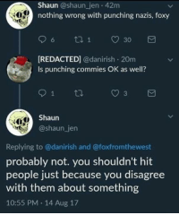 Memes, 🤖, and Foxy: Shaun @shaun_jen 42m  nothing wrong with punching nazis, foxy  REDACTED] @danirish 20m  Is punching commies OK as well?  3  Shaun  @shaun_jen  Replying to @danirish and @foxfromthewest  probably not. you shouldn't hit  people just because you disagree  with them about something  10:55 PM 14 Aug 17 (GC)