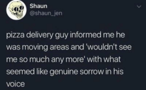 Dank, Memes, and Pizza: Shaun  @shaun_ jen  pizza delivery guy informed me he  was moving areas and 'wouldn't see  me so much any more with what  seemed like genuine sorrow in his  voice Maybe Shaun gives good tips by CoconutGushers MORE MEMES
