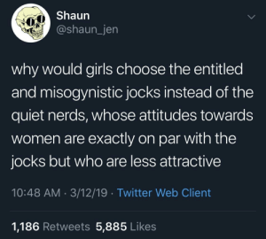 Nice Guys  Nerds™️: Shaun  @shaun_jen  why would girls choose the entitled  and misogynistic jocks instead of the  quiet nerds, whose attitudes towards  women are exactly on par with the  jocks but who are less attractive  10:48 AM 3/12/19 Twitter Web Client  1,186 Retweets 5,885 Likes Nice Guys  Nerds™️