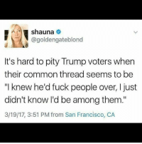 "🙄🙄 We never pitied them once ... Repost @flawedandfabulousfeminist - HereToStay blacklivesmatter UndocumentedAndUnafraid feminism lgbtqrights humanrights feminist feminism affordablecareact intersectionalfeminism: shauna  @golden gateblond  It's hard to pity Trump voters when  their common thread seems to be  ""I knew he'd fuck people over, I just  didn't know I'd be among them.""  3/19/17, 3:51 PM from San Francisco, CA 🙄🙄 We never pitied them once ... Repost @flawedandfabulousfeminist - HereToStay blacklivesmatter UndocumentedAndUnafraid feminism lgbtqrights humanrights feminist feminism affordablecareact intersectionalfeminism"