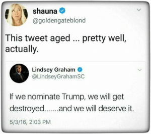 God: shauna  @goldengateblond  This tweet aged  actually.  pretty well,  Lindsey Graham  @LindseyGrahamSC  If we nominate Trump, we will get  destroyed..and we will deserve it.  5/3/16, 2:03 PM God