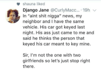 "Ass, Django, and News: shauna liked  Django Jane @CurlyMacc....19h v  In ""aint shit nigga"" news, my  neighbor and I have the same  vehicle. His car got keyed last  night. His ass just came to me and  said he thinks the person that  keyed his car meant to key mine.  Sir, I'm not the one with two  girlfriends so let's just stop right  there"