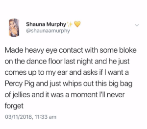 Dance, Never, and Asks: Shauna Murphy  @shaunaamurphy  Made heavy eye contact with some bloke  on the dance floor last night and he just  comes up to my ear and asks if I want a  Percy Pig and just whips out this big bag  of jellies and it was a moment l'll never  forget  03/11/2018, 11:33 am