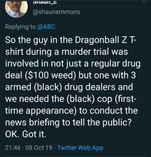 Nothing suspicious about that….: @shaunemmons  Replying to @ABC  So the guy in the Dragonball Z T-  shirt during a murder trial was  involved in not just a regular drug  deal ($100 weed) but one with 3  armed (black) drug dealers and  we needed the (black) cop (first-  time appearance) to conduct the  news briefing to tell the public?  OK. Got it.  21:46 08 Oct 19 Twitter Web App Nothing suspicious about that….