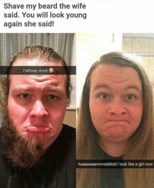 Beard, Girl, and Wife: Shave my beard the wife  said. You will look young  again she said!  Halfway done  Aaaa  ddd I look like a girl now Dont listen to your wife
