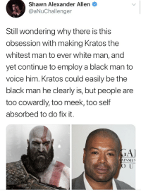 "Ash, Batman, and Bitch: Shawn Alexander Allen  @aNuChallenger  Still wondering why there is this  obsession with making Kratos the  whitest man to ever white man, and  yet continue to employ a black man to  voice him. Kratos could easily be the  black man he clearly is, but people are  too cowardly, too meek, too self  absorbed to do fix it. <p><a href=""http://the-mighty-birdy.tumblr.com/post/174995562248/kaldicuct-siryouarebeingmocked"" class=""tumblr_blog"">the-mighty-birdy</a>:</p>  <blockquote><p><a href=""https://kaldicuct.tumblr.com/post/174993366986/siryouarebeingmocked-broccolirambles"" class=""tumblr_blog"">kaldicuct</a>:</p><blockquote> <p><a href=""http://siryouarebeingmocked.tumblr.com/post/174992765425/broccolirambles-siryouarebeingmocked"" class=""tumblr_blog"">siryouarebeingmocked</a>:</p> <blockquote> <p><a href=""http://broccolirambles.tumblr.com/post/174989752170/siryouarebeingmocked-cisnowflake-jovosh"" class=""tumblr_blog"">broccolirambles</a>:</p> <blockquote> <p><a href=""http://siryouarebeingmocked.tumblr.com/post/174986740793/cisnowflake-jovosh-yokelfelonking"" class=""tumblr_blog"">siryouarebeingmocked</a>:</p> <blockquote> <p><a href=""http://cisnowflake.tumblr.com/post/174667958171/jovosh-yokelfelonking-jackal-writes-main"" class=""tumblr_blog"">cisnowflake</a>:</p> <blockquote> <p><a href=""https://jovosh.tumblr.com/post/174666482788/yokelfelonking-jackal-writes-main"" class=""tumblr_blog"">jovosh</a>:</p> <blockquote> <p><a href=""https://yokelfelonking.tumblr.com/post/174666469722/jackal-writes-main-jollymount-venomkid-64"" class=""tumblr_blog"">yokelfelonking</a>:</p>  <blockquote> <p><a href=""https://jackal-writes-main.tumblr.com/post/174664636931/jollymount-venomkid-64-ironbloodaika"" class=""tumblr_blog"">jackal-writes-main</a>:</p> <blockquote> <p><a href=""http://jollymount.tumblr.com/post/174664271157/venomkid-64-ironbloodaika-haretasora11"" class=""tumblr_blog"">jollymount</a>:</p>  <blockquote> <p><a href=""http://venomkid-64.tumblr.com/post/174662963080/ironbloodaika-haretasora11-mageknight14-the"" class=""tumblr_blog"">venomkid-64</a>:</p> <blockquote> <p><a href=""https://ironbloodaika.tumblr.com/post/174656524615/haretasora11-mageknight14-the-man-is-literally"" class=""tumblr_blog"">ironbloodaika</a>:</p> <blockquote> <p><a href=""http://haretasora11.tumblr.com/post/174656402152/mageknight14-the-man-is-literally-covered-in-the"" class=""tumblr_blog"">haretasora11</a>:</p> <blockquote> <p><a href=""http://mageknight14.tumblr.com/post/172140016328/the-man-is-literally-covered-in-the-ashes-of-his"" class=""tumblr_blog"">mageknight14</a>:</p> <blockquote><p>The man is literally covered in the ashes of his dead family.</p></blockquote> <p>How does someone not know this? Like it was explained in the first game was it not? Like honestly :/</p> </blockquote> <p style="""">Someone who doesn't know the full story I guess. :P<br/></p> </blockquote> <figure class=""tmblr-full"" data-orig-height=""357"" data-orig-width=""500"" data-tumblr-attribution=""clown-moontoon:OgEpwtCPhy2l3fHHhaUKLQ:ZCun0x2RRzyLv""><img src=""https://78.media.tumblr.com/04f2df13d765907ddf2e3f7a51c7de7b/tumblr_oykeg6Afvk1r1jfupo1_500.gif"" data-orig-height=""357"" data-orig-width=""500""/></figure></blockquote> <p><i>""I have no idea what this gaming shit is about but imma find a way to make it bout racism"" </i></p> <figure class=""tmblr-full"" data-orig-height=""729"" data-orig-width=""645""><img src=""https://78.media.tumblr.com/e58e0f665ddcbbdf492d0bbae778697a/tumblr_inline_p9yn44XP3Q1rt9vdx_540.png"" data-orig-height=""729"" data-orig-width=""645""/></figure></blockquote>  <p>Kratos is from fucking Greece. From Sparta. They're Mediterranean. What the fuck.</p> </blockquote> <p><b>WE</b><br/></p> </blockquote>  <p>Wuz</p> </blockquote>  <h1>SPARTANZ!</h1> </blockquote> <p>And if you look at the cutscenes from God of War 1 before he went white, he was pretty brown-skinned.</p> <p>Of course, if being voiced by a black person makes a character black, I guess that makes Ash Williams from Mass Effect black. Along with every character Cree Summer ever voiced.</p> <p><br/></p> <figure class=""tmblr-full"" data-orig-height=""360"" data-orig-width=""480""><img src=""https://78.media.tumblr.com/7cc9caaa3e970c06b7041ea80b18b66a/tumblr_inline_pa0a2jxLDa1sps4wz_540.jpg"" data-orig-height=""360"" data-orig-width=""480""/></figure><p>.</p> <figure class=""tmblr-full"" data-orig-height=""768"" data-orig-width=""1024""><img src=""https://78.media.tumblr.com/8a78440ec6f06d20be984607aef88160/tumblr_inline_pa0a38rPph1sps4wz_540.jpg"" data-orig-height=""768"" data-orig-width=""1024""/></figure><p>  Including the dog.  <br/></p> </blockquote> <p>Oh, my goodness, I can't remember who the character with purple hair and a black/yellow top is, or the girl in the black and red superhero outfit is. </p> </blockquote> <p>Max, Batman Beyond</p> <p>Valerie, Danny Phantom. Unless you mean the one on the bottom row, who's, uh, Cree, from KND. And she's a supervillain.</p> </blockquote> <p>Samurai Jack. Nuff fuckin said.</p> </blockquote> <p>People who bitch about voice actors' races not matching the characters' races annoy the fuck outta me. At the end of the day the voice actor is chosen to fit the character, regardless of what they look like, because that doesn't fuckin matter. It's the <i>VOICE</i> that matters!!! Not everything has to match everything, jfc</p></blockquote>  <p>Y'all seriously need to quit with this shit.</p>"