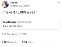 Blackpeopletwitter, Yeah, and Dick: Shawn  @JeanPaulMarsh  I make $75,000 a year.  MoeBoogey @SolarRain3  How tall are you?  8:53 PM May 16, 2018  1.9K Retweets5.3K Likes <p>Yeah, but how big is your dick? (via /r/BlackPeopleTwitter)</p>