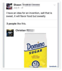 Dank, Food, and Sugar: Shawn  July 6  I have an idea for an invention, salt that is  sweet, it will flavor food but sweetly  3 people like this.  Christian  Domino  SUGAR  PREMIUM  PURE CANE  GRANULATED  15  CALORIES  lamebook.com very inventive
