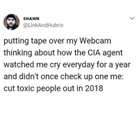 Honestly the CIA is so inconsiderate sometimes.: SHAWN  @LinkAndHubris  putting tape over my Webcam  thinking about how the CIA agent  watched me cry everyday for a year  and didn't once check up one me:  cut toxic people out in 2018 Honestly the CIA is so inconsiderate sometimes.