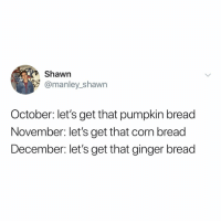 Memes, Best, and Potato: Shawn  @manley_shawn  October: let's get that pumpkin bread  November: let's get that corn bread  December: let's get that ginger bread Post 1405: what's ur fav kind of bread I'll start POTATO BREAD that's the best bread ever????