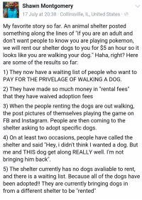 "Dogs, Instagram, and Money: Shawn Montgomery  17 July at 20:38 Collinsville, IL, United States  My favorite story so far. An animal shelter posted  something along the lines of ""if you are an adult and  don't want people to know you are playing pokemon,  we will rent our shelter dogs to you for $5 an hour so it  looks lIke you are walking your dog. Haha, right? Here  are some of the results so far:  1) They now have a waiting list of people who want to  PAY FOR THE PRIVELAGE OF WALKING A DOG  2) They have made so much money in ""rental fees""  that they have waived adoption fees  3) When the people renting the dogs are out walking,  the post pictures of themselves playing the game on  FB and Instagram. People are then coming to the  shelter asking to adopt specific dogs.  4) On at least two occasions, people have called the  shelter and said ""Hey, i didn't think I wanted a dog. But  me and THIS dog get along REALLY well. l'm not  bringing him back""  5) The shelter currently has no dogs avaliable to rent,  and there is a Walting list. Because all of the dogs have  been adopted!! lhey are currently bringing dogs in  from a different shelter to be ""rented"" <p><a class=""tumblr_blog"" href=""http://memorian.tumblr.com/post/147722741310"">memorian</a>:</p> <blockquote> <p>One of the best Pokemon Go stories so far. </p> </blockquote>"