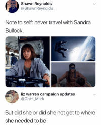 Memes, Sandra Bullock, and Travel: Shawn Reynolds  @ShawnReynolds_  Note to self: never travel with Sandra  Bullock.  liz warren campaign updates  @OhHi_Mark  But did she or did she not get to where  she needed to be Highly logical