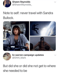 Sandra Bullock, Time, and Travel: Shawn Reynolds  @ShawnReynolds_  Note to self: never travel with Sandra  Bullock  liz warren campaign updates  @ohHi_Mark  But did she or did she not get to where  she needed to be though it does take time and effort, a majority of her travels are a success