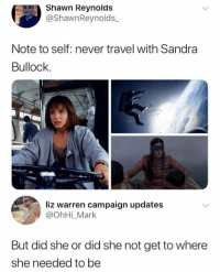 note to self: Shawn Reynolds  @ShawnReynolds_  Note to self: never travel with Sandra  Bullock.  liz warren campaign updates  @ohHi_Mark  But did she or did she not get to where  she needed to be