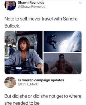 reynolds: Shawn Reynolds  @ShawnReynolds  Note to self: never travel with Sandra  Bullock  @will ent  liz warren campaign updates  @OhHi_Mark  But did she or did she not get to where  she needed to be