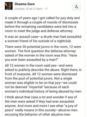 "darthlampman:  Jury Selection and Rape Culture: Shawna Gore  October 10 at 2:14pm  A couple of years ago I got called for jury duty and  made it through a couple of rounds of dismissals  before the remaining candidates were led into a  room to meet the judge and defense attorney  It was an assault case-a drunk man had assaulted  a woman friend of his outside of a nightclub.  There were 30 potential jurors in the room, 12 were  women. The first question the defense attorney  asked of the women in the room was this: ""Have  you ever been assaulted by a man?""  All 12 women in the room said yes-and were  asked to publicly describe the abuse. Right there, in  front of everyone. All 12 women were dismissed  from the pool of potential jurors. Not a single  woman was eligible to be on that jury-we could  not be deemed ""impartial"" because of  woman's individual history of being abused by men  each  l think about that case a lot and wonder if any of  the men were asked if they had ever assaulted  anyone. And more and more I see what ""a jury of  peers"" really means in this society-abusive men  excusing the behavior of other abusive men. darthlampman:  Jury Selection and Rape Culture"