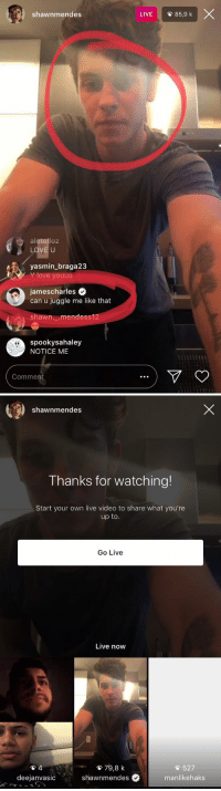 Love, Live, and Video: shawnmendes  LIVE  O 85,9 k  aletelloz  LOVE U  yasmin_braga23  Y love youuu  jamescharles .  can u juggle me like that  shawn._.mendess1  spookysahaley  NOTICE ME  Comment   shawnmendes  Thanks for watching!  Start your own live video to share what you're  up to  Go Live  Live now  貧79,8 k  527  deejanvasic  shawnmendes  #  manlikehaks
