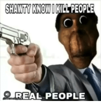 Memes, Shawty, and 🤖: SHAWTY KNOWOK  SHAWTY KNOWIKILL PEOPLE  REAL PEOPLE